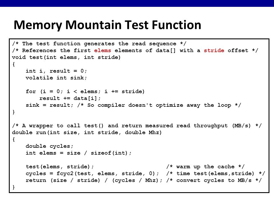 Memory Mountain Test Function /* The test function generates the read sequence */ /* References the first elems elements of data[] with a stride offset */ void test(int elems, int stride) { int i, result = 0; volatile int sink; for (i = 0; i < elems; i += stride) result += data[i]; sink = result; /* So compiler doesn t optimize away the loop */ } /* A wrapper to call test() and return measured read throughput (MB/s) */ double run(int size, int stride, double Mhz) { double cycles; int elems = size / sizeof(int); test(elems, stride); /* warm up the cache */ cycles = fcyc2(test, elems, stride, 0); /* time test(elems,stride) */ return (size / stride) / (cycles / Mhz); /* convert cycles to MB/s */ }