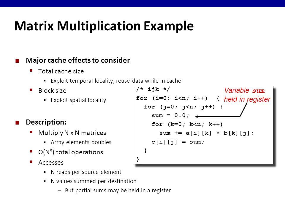 Matrix Multiplication Example Major cache effects to consider  Total cache size  Exploit temporal locality, reuse data while in cache  Block size  Exploit spatial locality Description:  Multiply N x N matrices  Array elements doubles  O(N 3 ) total operations  Accesses  N reads per source element  N values summed per destination –But partial sums may be held in a register /* ijk */ for (i=0; i<n; i++) { for (j=0; j<n; j++) { sum = 0.0; for (k=0; k<n; k++) sum += a[i][k] * b[k][j]; c[i][j] = sum; } /* ijk */ for (i=0; i<n; i++) { for (j=0; j<n; j++) { sum = 0.0; for (k=0; k<n; k++) sum += a[i][k] * b[k][j]; c[i][j] = sum; } Variable sum held in register