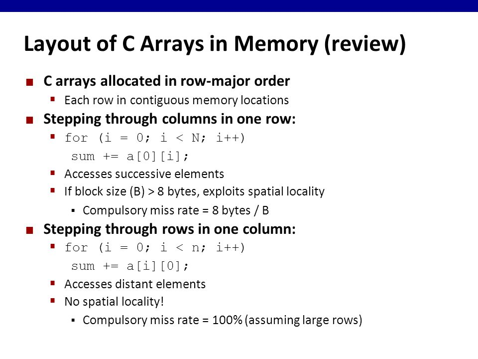 Layout of C Arrays in Memory (review) C arrays allocated in row-major order  Each row in contiguous memory locations Stepping through columns in one row:  for (i = 0; i < N; i++) sum += a[0][i];  Accesses successive elements  If block size (B) > 8 bytes, exploits spatial locality  Compulsory miss rate = 8 bytes / B Stepping through rows in one column:  for (i = 0; i < n; i++) sum += a[i][0];  Accesses distant elements  No spatial locality.