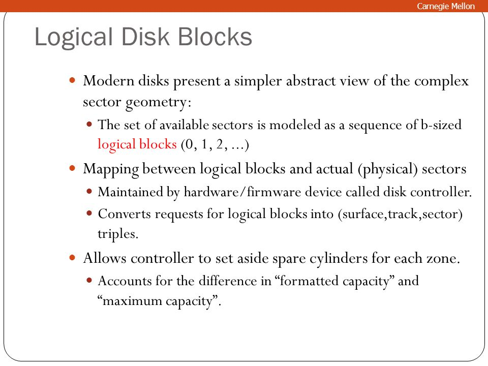 Logical Disk Blocks Modern disks present a simpler abstract view of the complex sector geometry: The set of available sectors is modeled as a sequence
