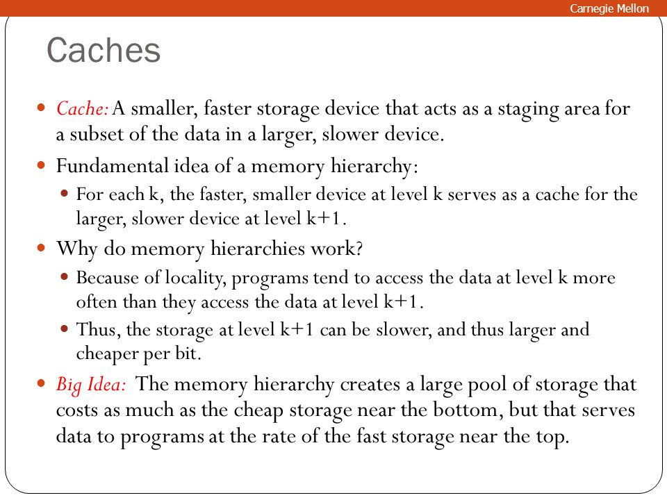 Caches Cache: A smaller, faster storage device that acts as a staging area for a subset of the data in a larger, slower device. Fundamental idea of a