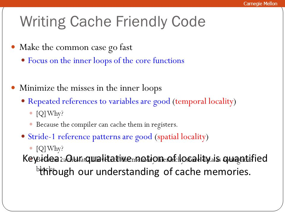 Writing Cache Friendly Code Make the common case go fast Focus on the inner loops of the core functions Minimize the misses in the inner loops Repeate