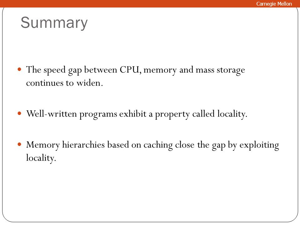 Summary The speed gap between CPU, memory and mass storage continues to widen. Well-written programs exhibit a property called locality. Memory hierar