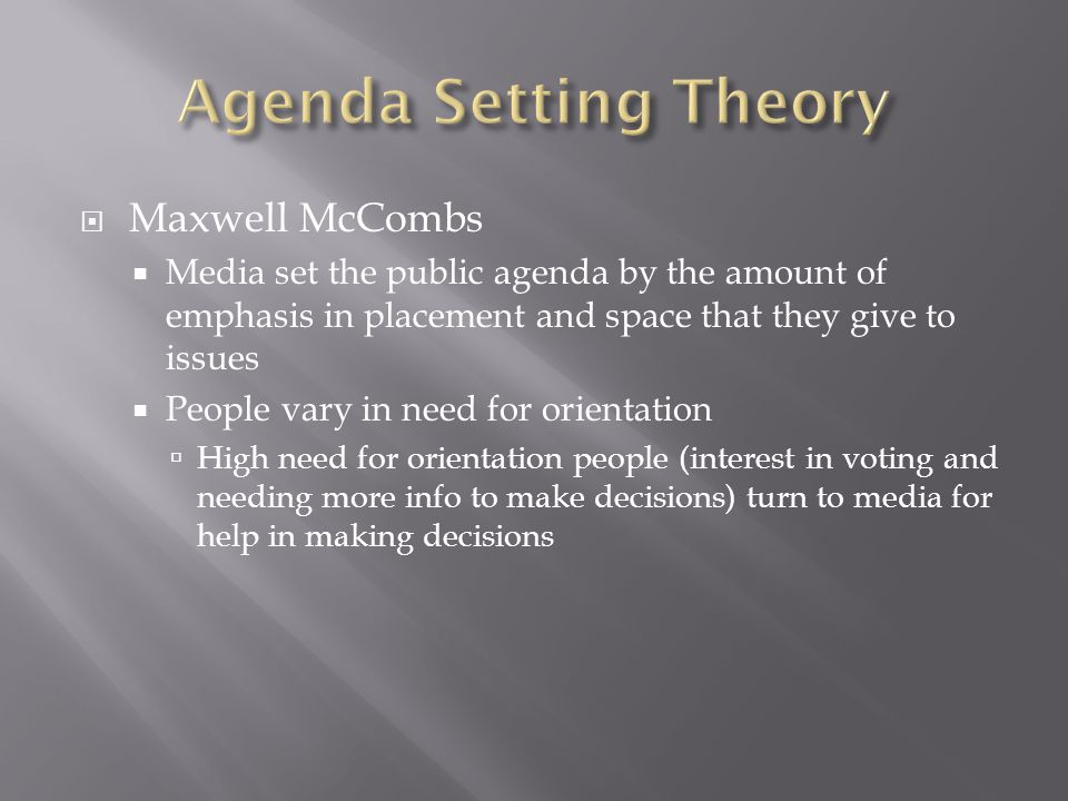  Maxwell McCombs  Media set the public agenda by the amount of emphasis in placement and space that they give to issues  People vary in need for orientation  High need for orientation people (interest in voting and needing more info to make decisions) turn to media for help in making decisions