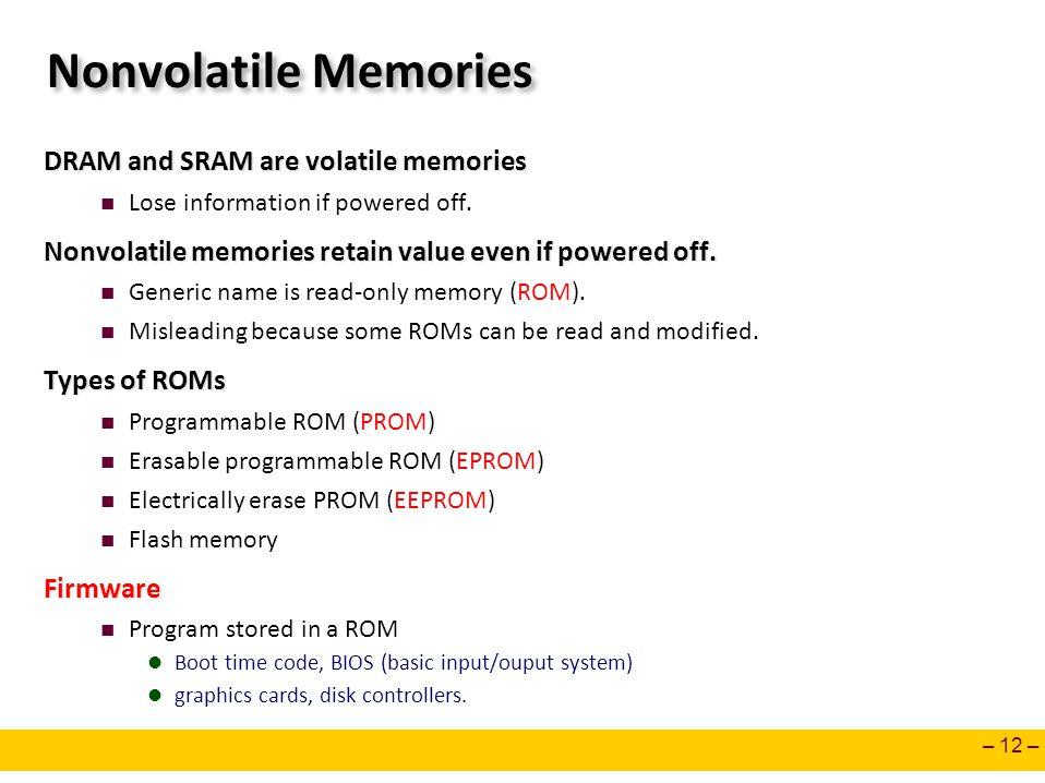 – 12 – Nonvolatile Memories DRAM and SRAM are volatile memories Lose information if powered off. Nonvolatile memories retain value even if powered off