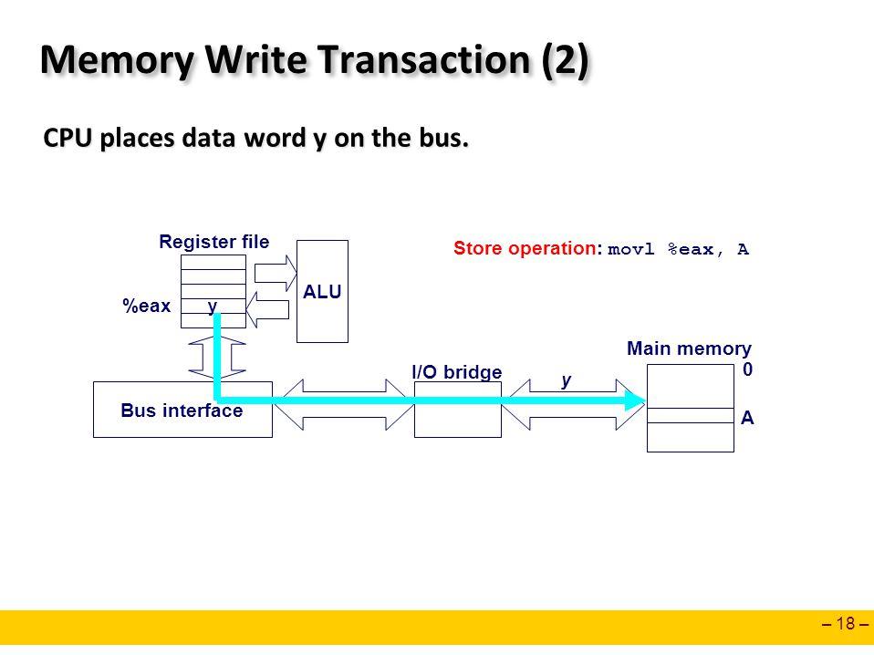– 18 – Memory Write Transaction (2) CPU places data word y on the bus. CPU places data word y on the bus. y ALU Register file Bus interface y Main mem