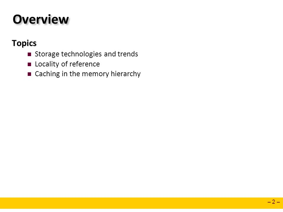 – 2 – Overview Topics Storage technologies and trends Locality of reference Caching in the memory hierarchy