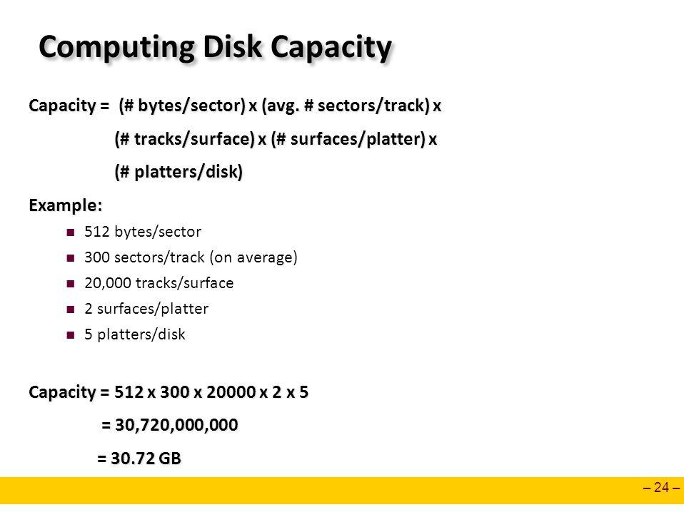 – 24 – Computing Disk Capacity Capacity = (# bytes/sector) x (avg. # sectors/track) x (# tracks/surface) x (# surfaces/platter) x (# tracks/surface) x