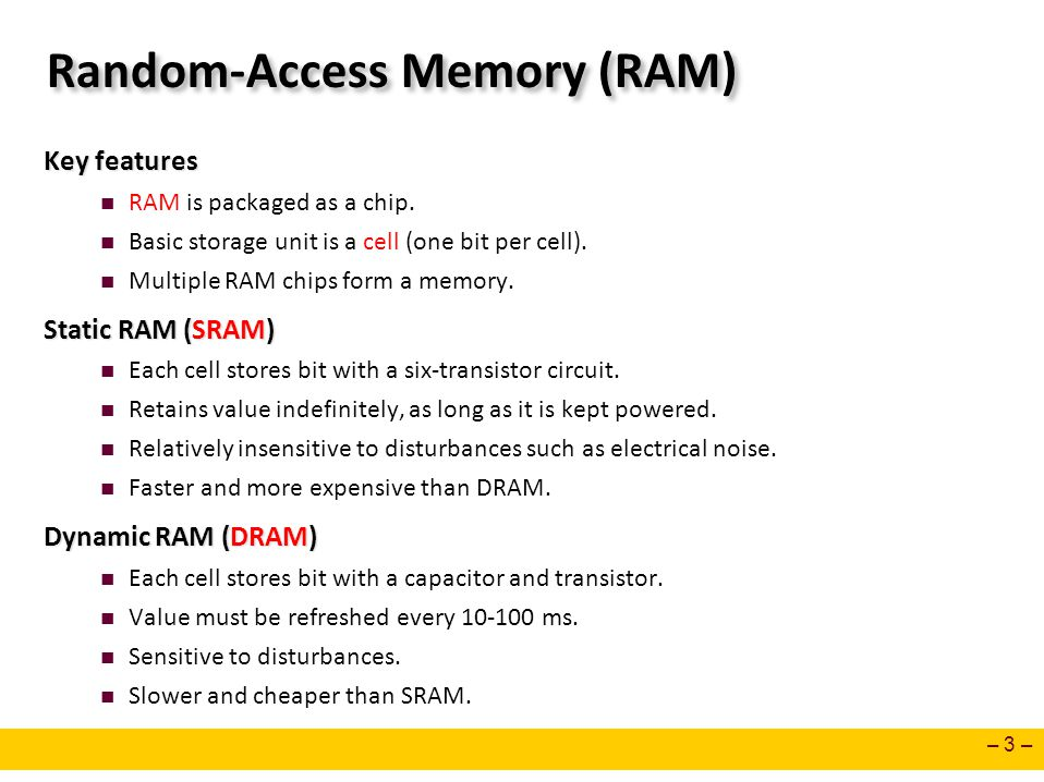 – 3 – Random-Access Memory (RAM) Key features RAM is packaged as a chip. Basic storage unit is a cell (one bit per cell). Multiple RAM chips form a me