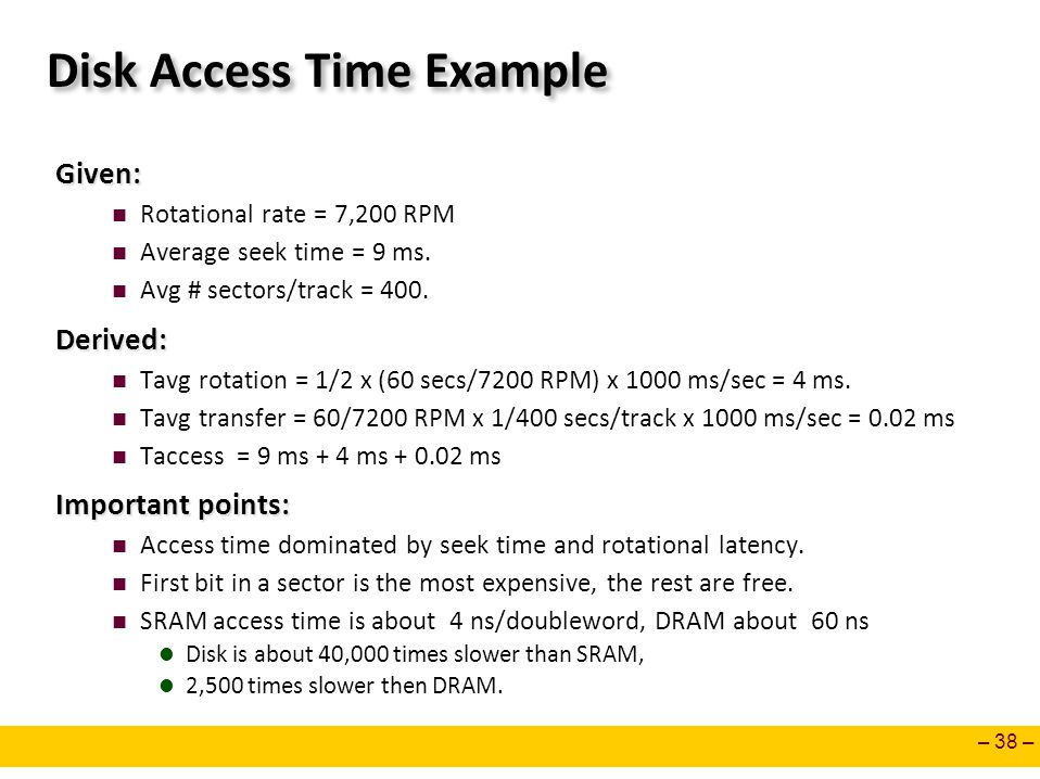 – 38 – Disk Access Time Example Given: Rotational rate = 7,200 RPM Average seek time = 9 ms. Avg # sectors/track = 400.Derived: Tavg rotation = 1/2 x