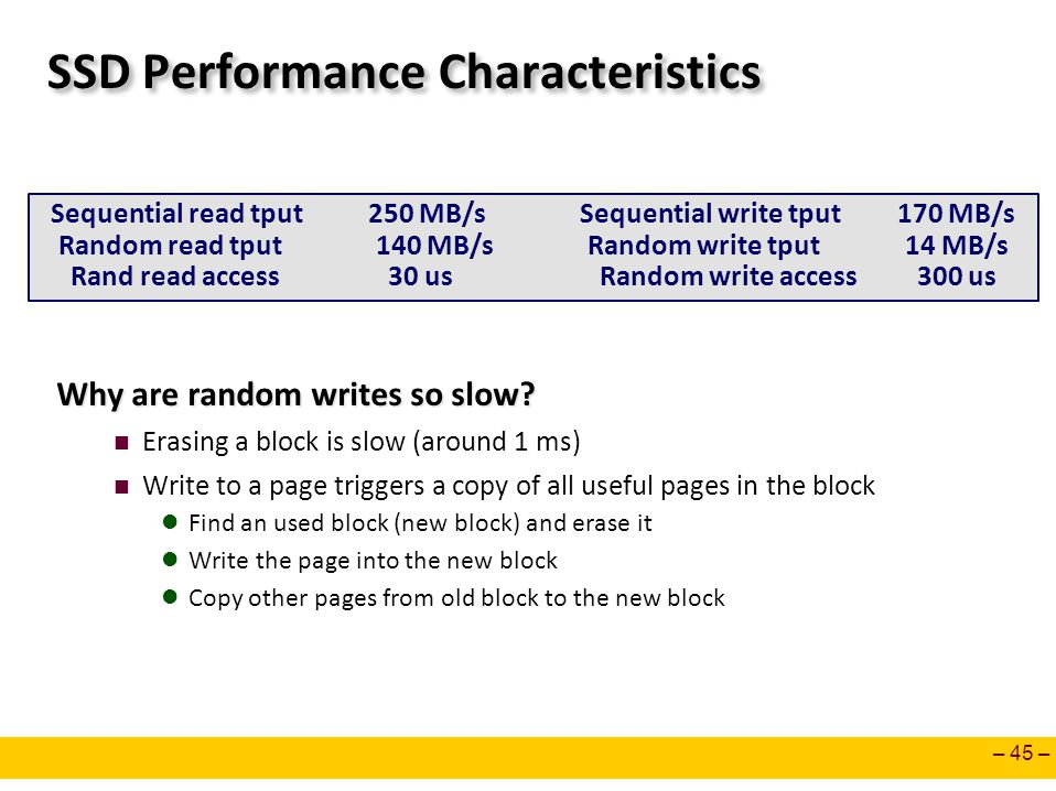 – 45 – SSD Performance Characteristics Why are random writes so slow? Erasing a block is slow (around 1 ms) Write to a page triggers a copy of all use