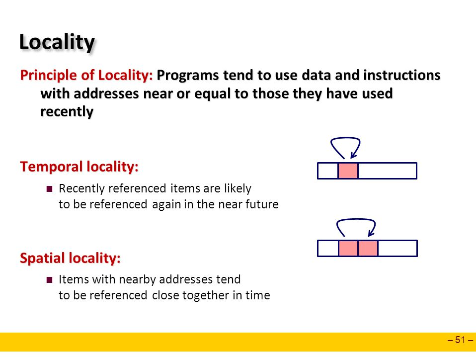 – 51 – Locality Principle of Locality: Programs tend to use data and instructions with addresses near or equal to those they have used recently Tempor