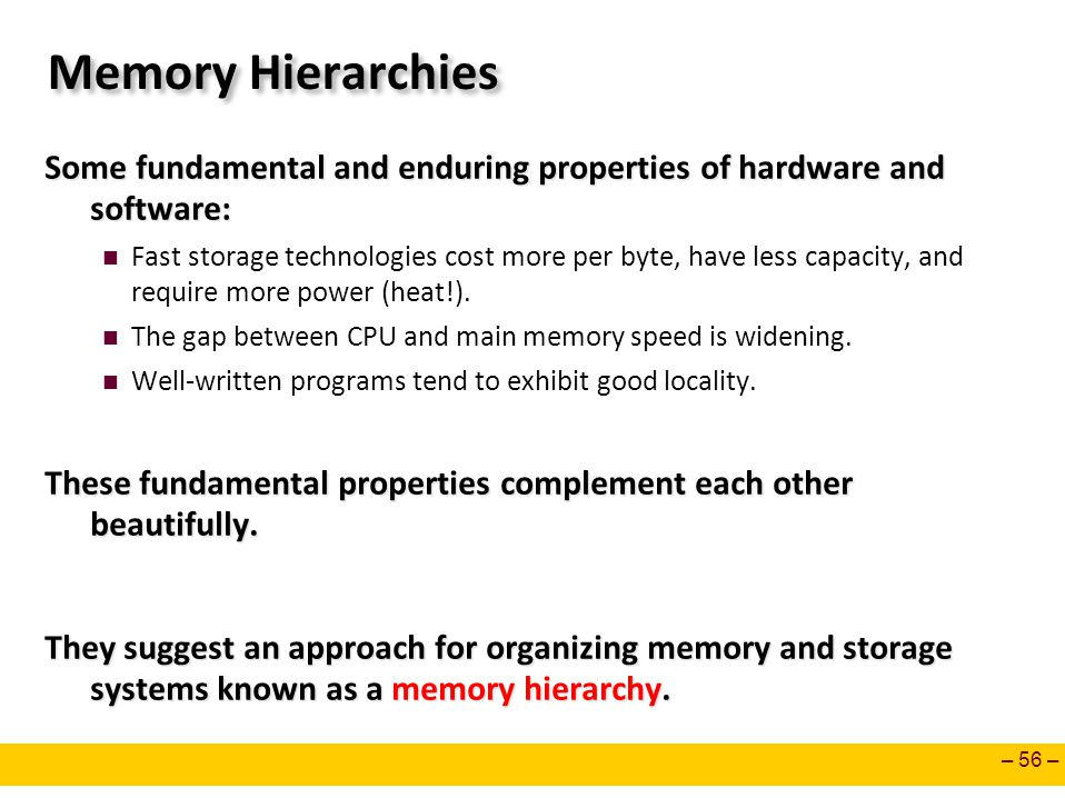 – 56 – Memory Hierarchies Some fundamental and enduring properties of hardware and software: Fast storage technologies cost more per byte, have less c