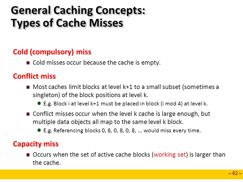 – 62 – General Caching Concepts: Types of Cache Misses Cold (compulsory) miss Cold misses occur because the cache is empty. Conflict miss Most caches