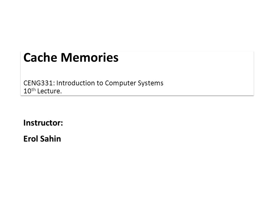 Cache Memories CENG331: Introduction to Computer Systems 10 th Lecture. Instructor: Erol Sahin