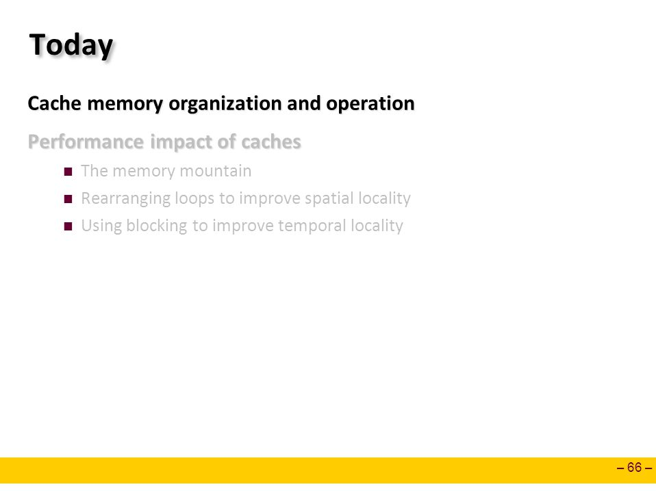 – 66 – Today Cache memory organization and operation Performance impact of caches The memory mountain Rearranging loops to improve spatial locality Us