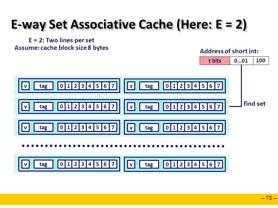 – 75 – E-way Set Associative Cache (Here: E = 2) E = 2: Two lines per set Assume: cache block size 8 bytes t bits0…01 100 Address of short int: 0127ta
