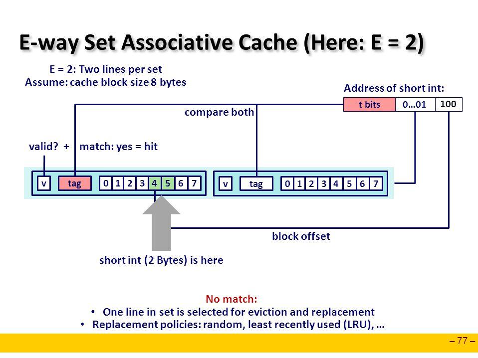 – 77 – E-way Set Associative Cache (Here: E = 2) E = 2: Two lines per set Assume: cache block size 8 bytes t bits0…01 100 Address of short int: 0127ta