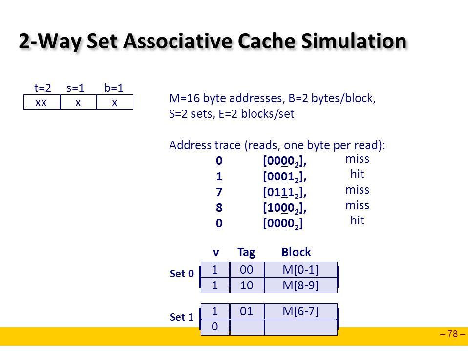 – 78 – 2-Way Set Associative Cache Simulation M=16 byte addresses, B=2 bytes/block, S=2 sets, E=2 blocks/set Address trace (reads, one byte per read):
