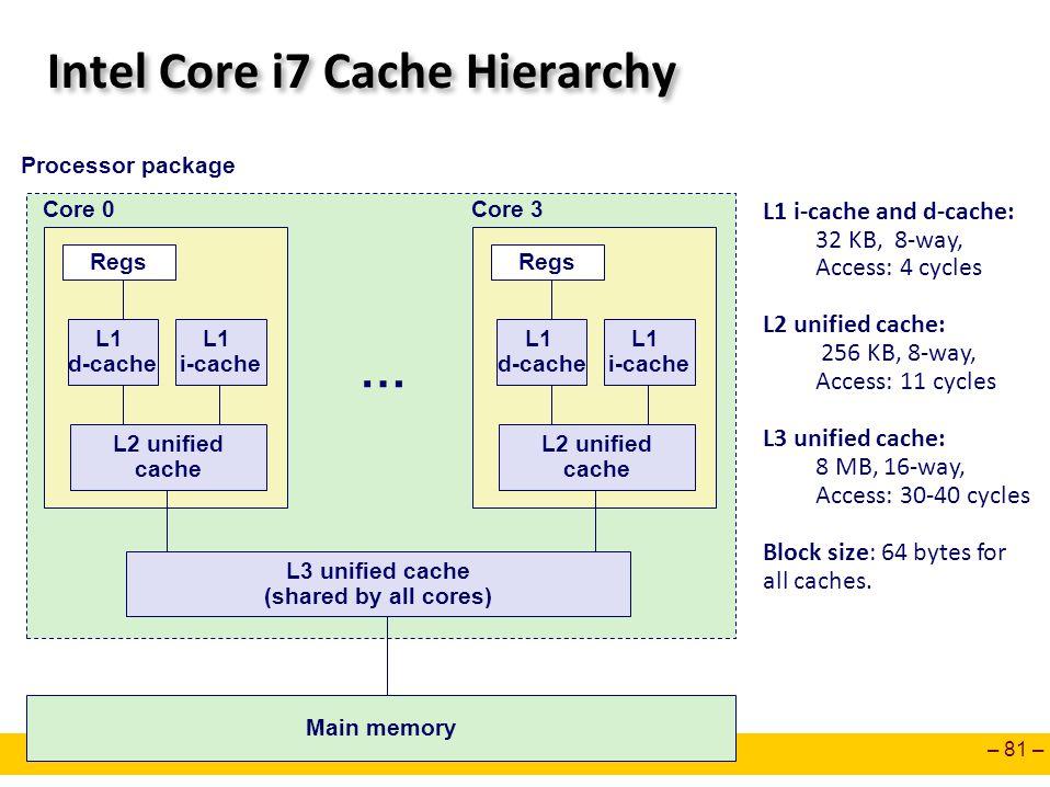 – 81 – Intel Core i7 Cache Hierarchy Regs L1 d-cache L1 i-cache L2 unified cache Core 0 Regs L1 d-cache L1 i-cache L2 unified cache Core 3 … L3 unifie