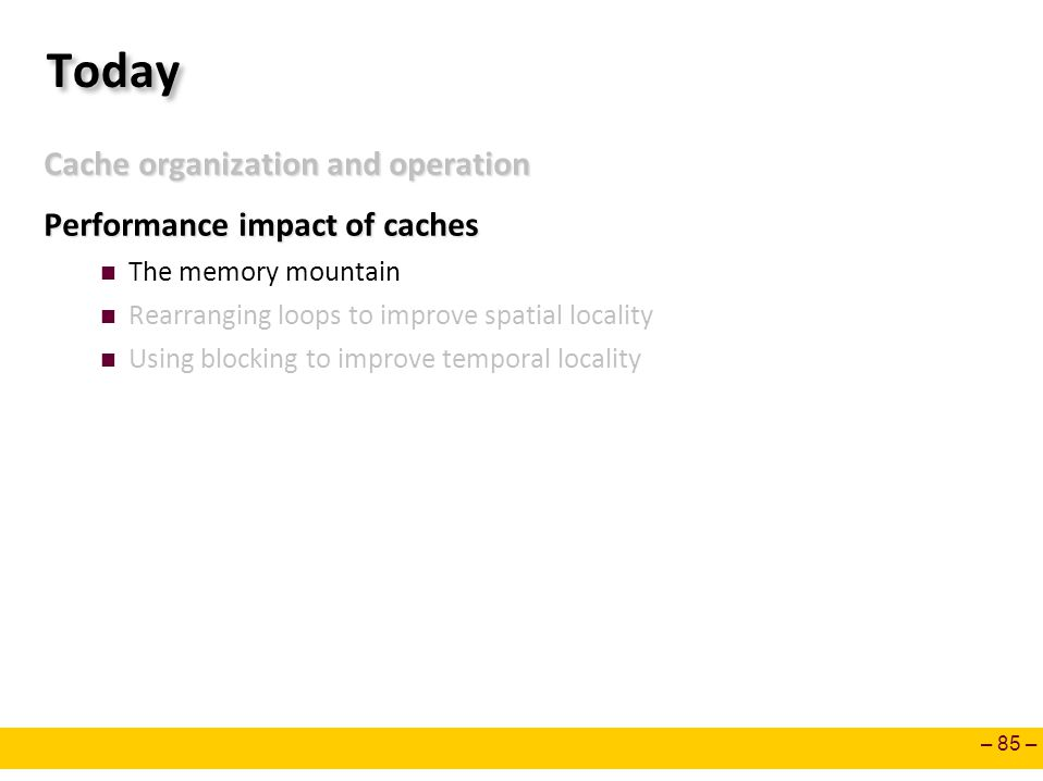 – 85 – Today Cache organization and operation Performance impact of caches The memory mountain Rearranging loops to improve spatial locality Using blo