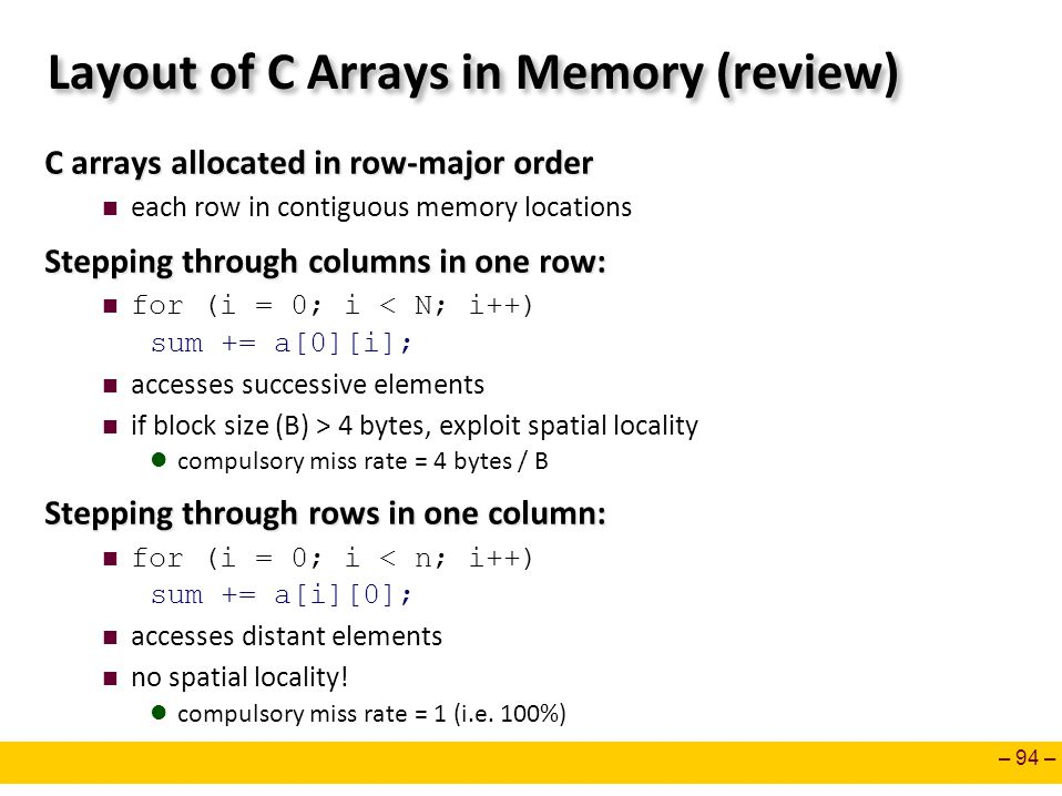 – 94 – Layout of C Arrays in Memory (review) C arrays allocated in row-major order each row in contiguous memory locations Stepping through columns in