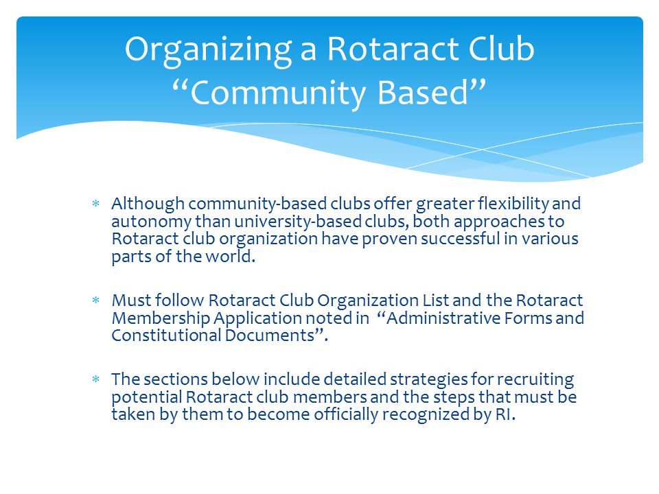  Although community-based clubs offer greater flexibility and autonomy than university-based clubs, both approaches to Rotaract club organization have proven successful in various parts of the world.