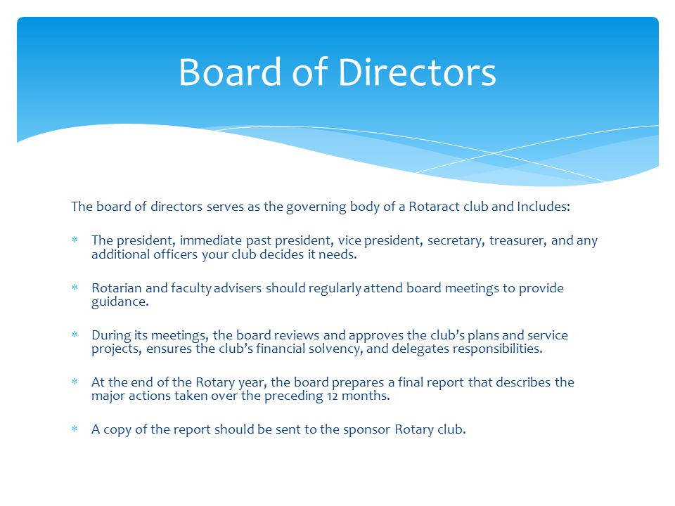 Board of Directors The board of directors serves as the governing body of a Rotaract club and Includes:  The president, immediate past president, vice president, secretary, treasurer, and any additional officers your club decides it needs.