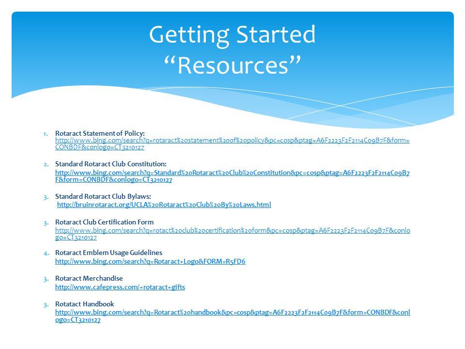 1.Rotaract Statement of Policy: http://www.bing.com/search?q=rotaract%20statement%20of%20policy&pc=cosp&ptag=A6F2223F2F2114C09B7F&form= CONBDF&conlogo=CT3210127 http://www.bing.com/search?q=rotaract%20statement%20of%20policy&pc=cosp&ptag=A6F2223F2F2114C09B7F&form= CONBDF&conlogo=CT3210127 2.Standard Rotaract Club Constitution: http://www.bing.com/search?q=Standard%20Rotaract%20Club%20Constitution&pc=cosp&ptag=A6F2223F2F2114C09B7 F&form=CONBDF&conlogo=CT3210127 3.Standard Rotaract Club Bylaws: http://bruinrotaract.org/UCLA%20Rotaract%20Club%20By%20Laws.html 3.Rotaract Club Certification Form http://www.bing.com/search?q=rotact%20club%20certification%20form&pc=cosp&ptag=A6F2223F2F2114C09B7F&conlo go=CT3210127 4.Rotaract Emblem Usage Guidelines http://www.bing.com/search?q=Rotaract+Logo&FORM=R5FD6 3.Rotaract Merchandise http://www.cafepress.com/+rotaract+gifts 3.Rotatact Handbook http://www.bing.com/search?q=Rotaract%20handbook&pc=cosp&ptag=A6F2223F2F2114C09B7F&form=CONBDF&conl ogo=CT3210127 Getting Started Resources