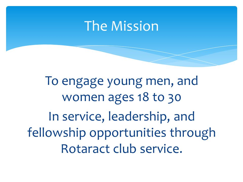 To engage young men, and women ages 18 to 30 In service, leadership, and fellowship opportunities through Rotaract club service.