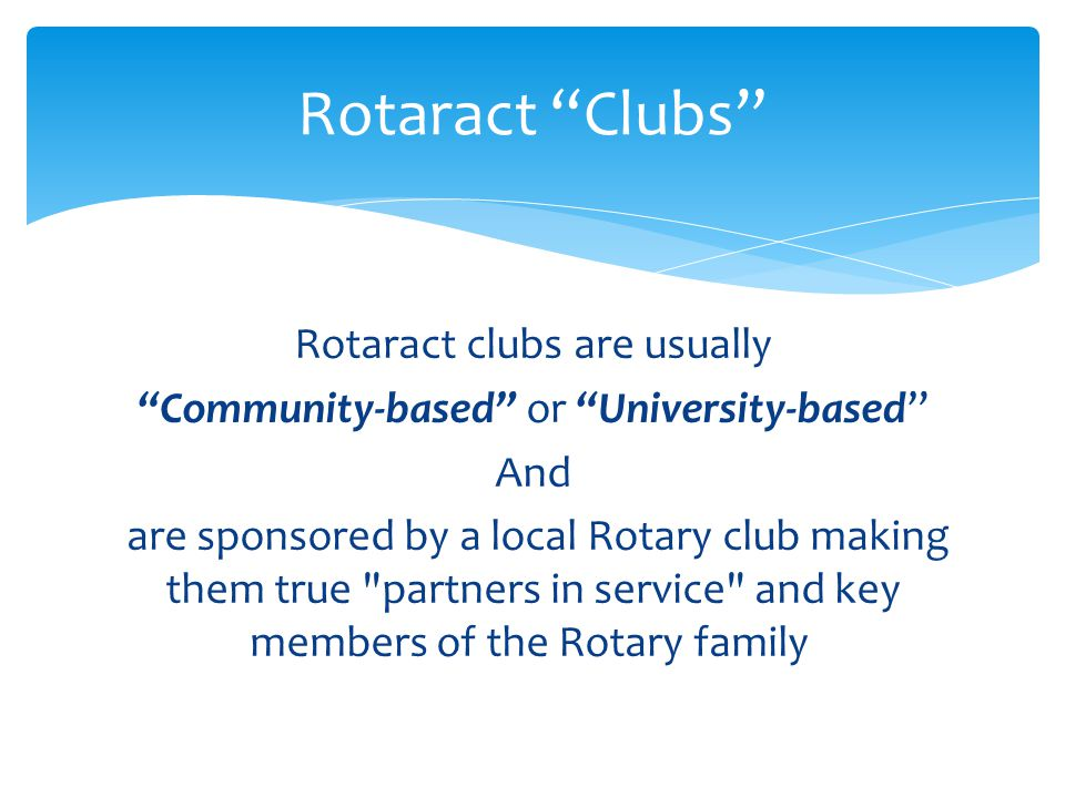Rotaract clubs are usually Community-based or University-based And are sponsored by a local Rotary club making them true partners in service and key members of the Rotary family Rotaract Clubs