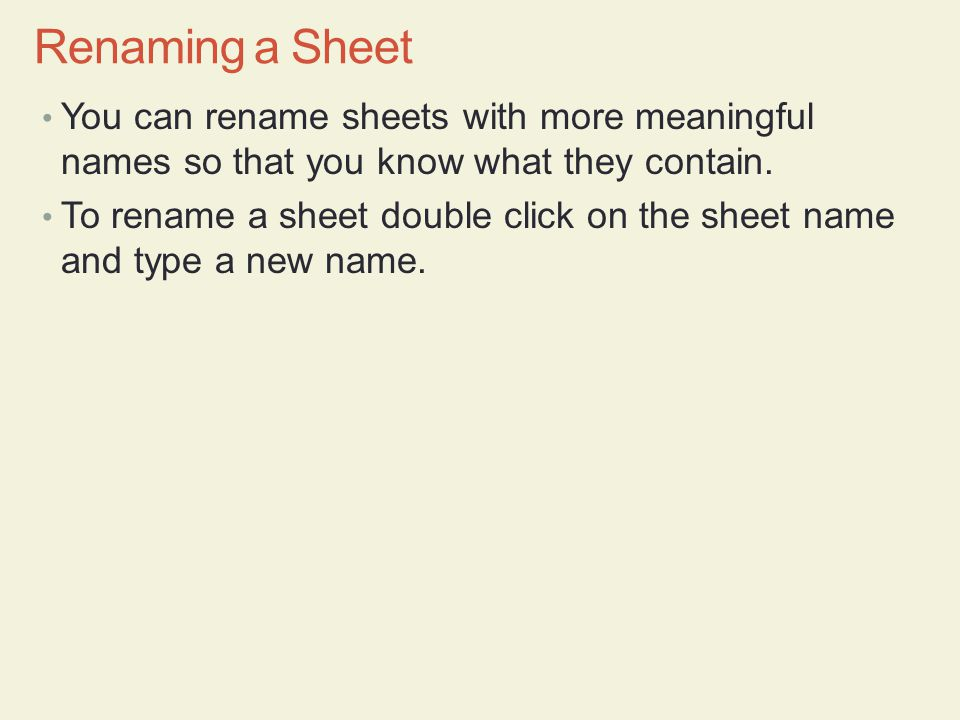 You can rename sheets with more meaningful names so that you know what they contain. To rename a sheet double click on the sheet name and type a new n