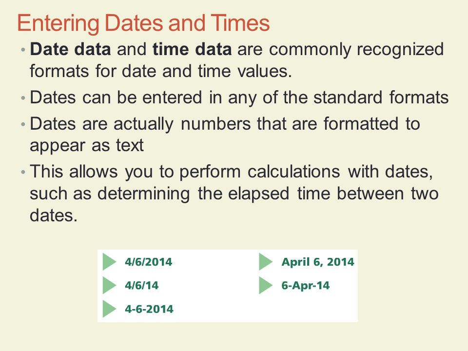 Date data and time data are commonly recognized formats for date and time values. Dates can be entered in any of the standard formats Dates are actual