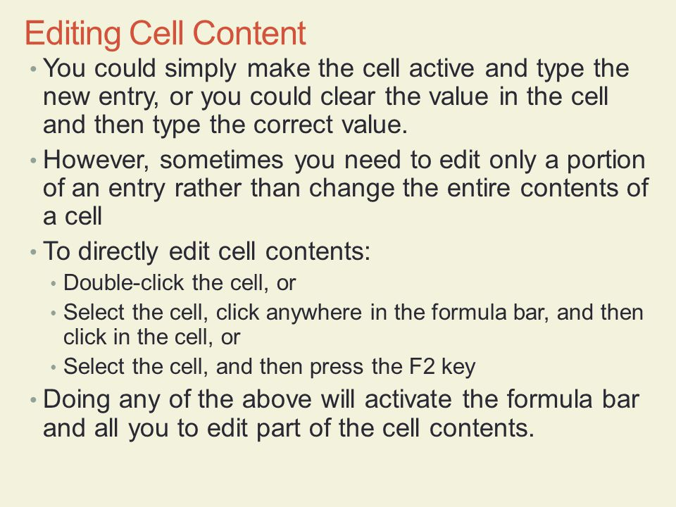 You could simply make the cell active and type the new entry, or you could clear the value in the cell and then type the correct value.