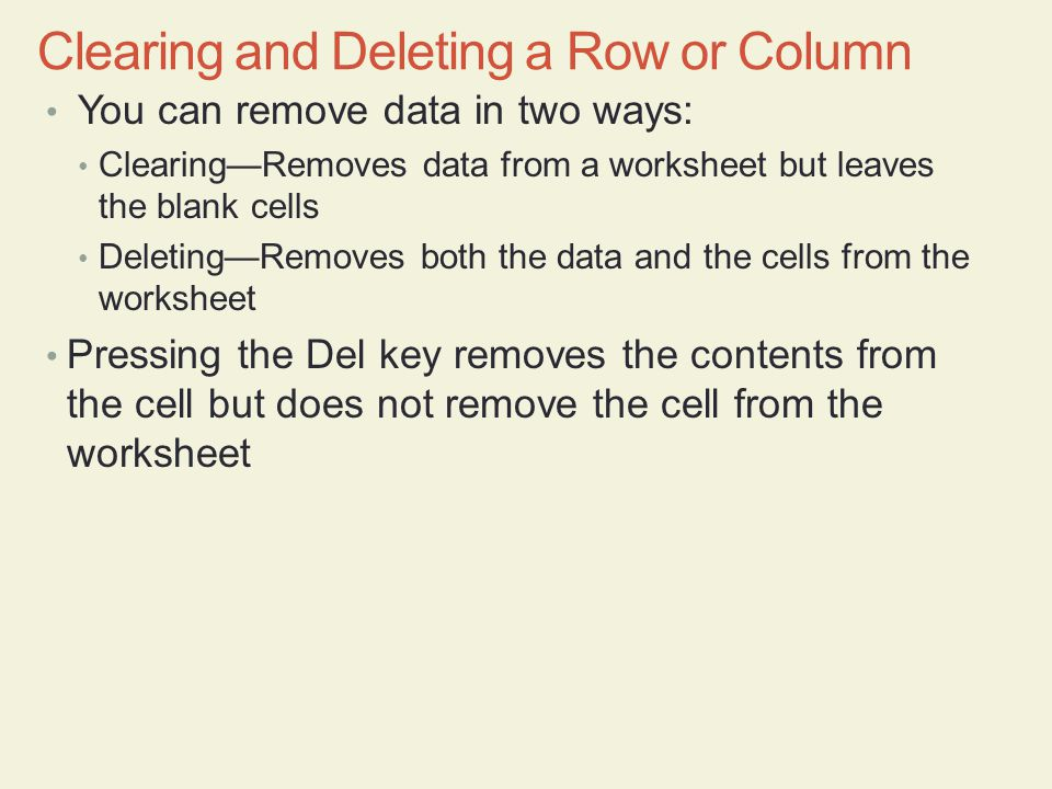 You can remove data in two ways: Clearing—Removes data from a worksheet but leaves the blank cells Deleting—Removes both the data and the cells from the worksheet Pressing the Del key removes the contents from the cell but does not remove the cell from the worksheet Clearing and Deleting a Row or Column