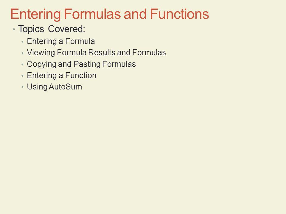 Topics Covered: Entering a Formula Viewing Formula Results and Formulas Copying and Pasting Formulas Entering a Function Using AutoSum Entering Formul