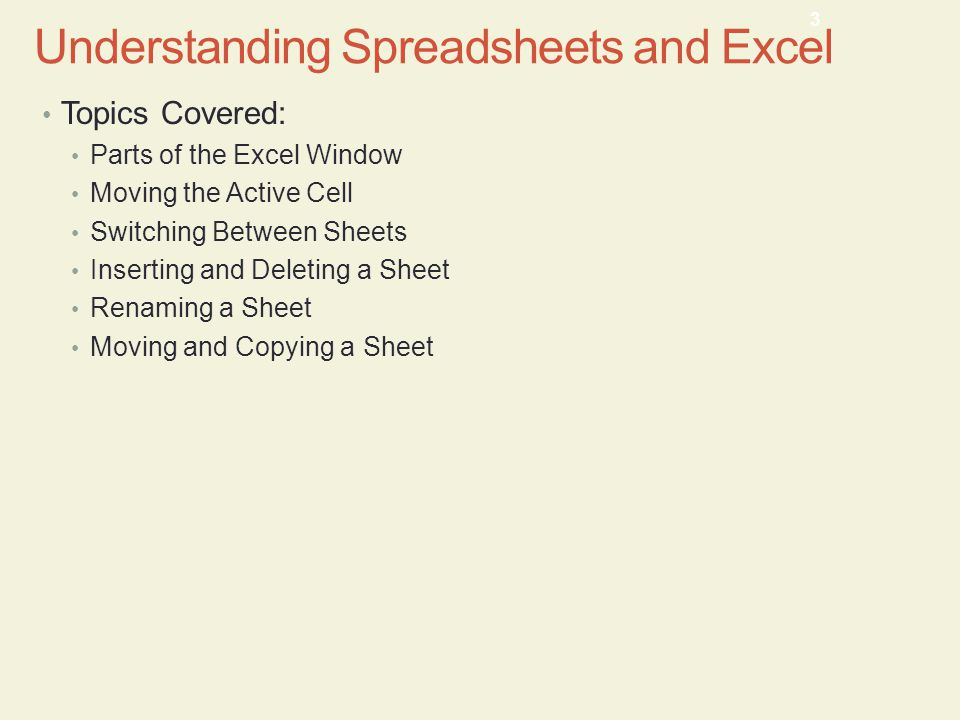 Topics Covered: Parts of the Excel Window Moving the Active Cell Switching Between Sheets Inserting and Deleting a Sheet Renaming a Sheet Moving and Copying a Sheet 3 Understanding Spreadsheets and Excel