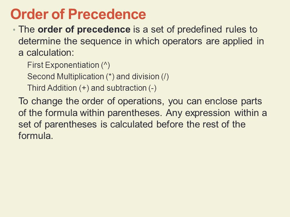 The order of precedence is a set of predefined rules to determine the sequence in which operators are applied in a calculation: First Exponentiation (^) Second Multiplication (*) and division (/) Third Addition (+) and subtraction (-) To change the order of operations, you can enclose parts of the formula within parentheses.