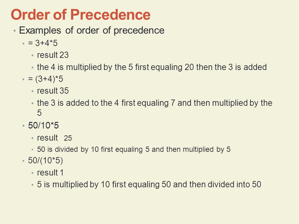Examples of order of precedence = 3+4*5 result 23 the 4 is multiplied by the 5 first equaling 20 then the 3 is added = (3+4)*5 result 35 the 3 is added to the 4 first equaling 7 and then multiplied by the 5 50/10*5 result 25 50 is divided by 10 first equaling 5 and then multiplied by 5 50/(10*5) result 1 5 is multiplied by 10 first equaling 50 and then divided into 50 Order of Precedence