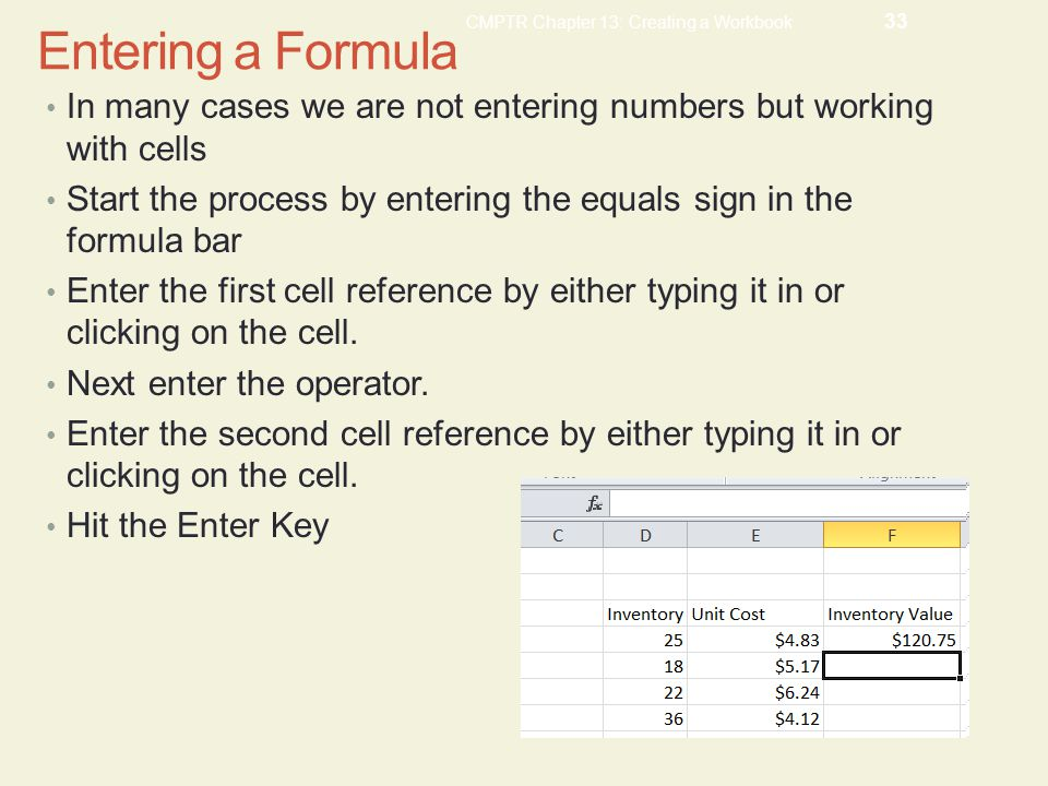 CMPTR Chapter 13: Creating a Workbook 33 Entering a Formula In many cases we are not entering numbers but working with cells Start the process by entering the equals sign in the formula bar Enter the first cell reference by either typing it in or clicking on the cell.