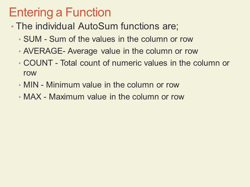 The individual AutoSum functions are; SUM - Sum of the values in the column or row AVERAGE- Average value in the column or row COUNT - Total count of numeric values in the column or row MIN - Minimum value in the column or row MAX - Maximum value in the column or row Entering a Function