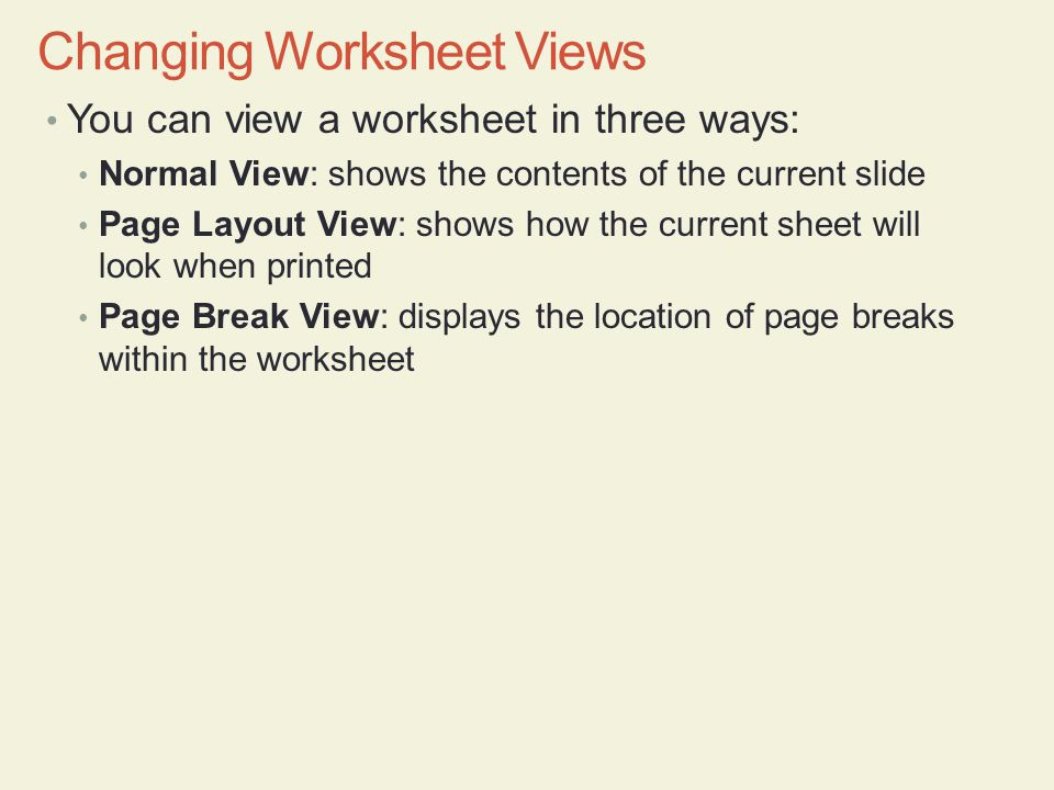 You can view a worksheet in three ways: Normal View: shows the contents of the current slide Page Layout View: shows how the current sheet will look when printed Page Break View: displays the location of page breaks within the worksheet Changing Worksheet Views