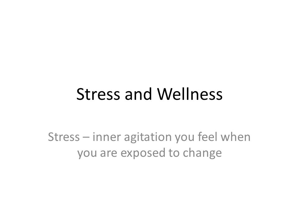 Stress and Wellness Stress – inner agitation you feel when you are exposed to change
