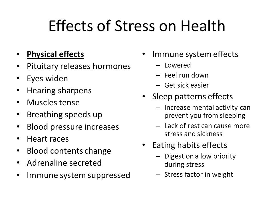Effects of Stress on Health Physical effects Pituitary releases hormones Eyes widen Hearing sharpens Muscles tense Breathing speeds up Blood pressure increases Heart races Blood contents change Adrenaline secreted Immune system suppressed Immune system effects – Lowered – Feel run down – Get sick easier Sleep patterns effects – Increase mental activity can prevent you from sleeping – Lack of rest can cause more stress and sickness Eating habits effects – Digestion a low priority during stress – Stress factor in weight
