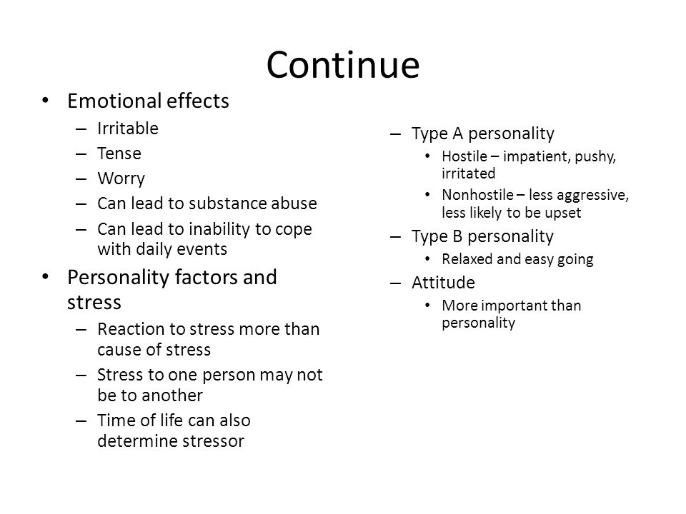 Continue Emotional effects – Irritable – Tense – Worry – Can lead to substance abuse – Can lead to inability to cope with daily events Personality factors and stress – Reaction to stress more than cause of stress – Stress to one person may not be to another – Time of life can also determine stressor – Type A personality Hostile – impatient, pushy, irritated Nonhostile – less aggressive, less likely to be upset – Type B personality Relaxed and easy going – Attitude More important than personality
