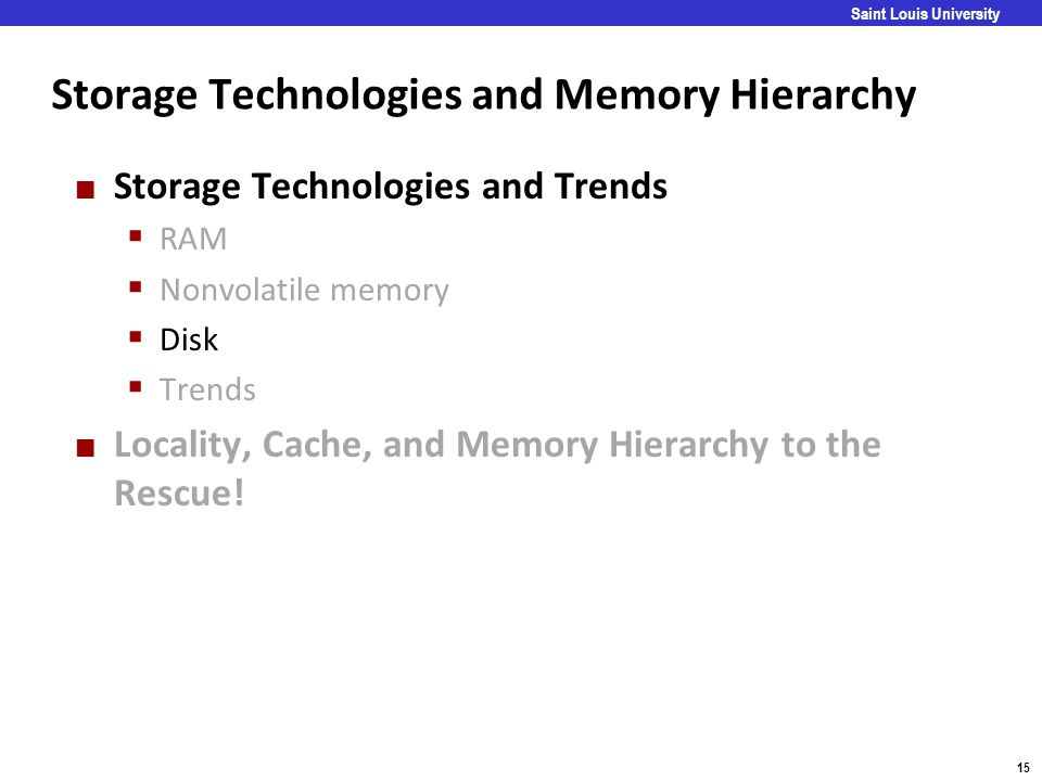 Carnegie Mellon 15 Saint Louis University Storage Technologies and Memory Hierarchy Storage Technologies and Trends  RAM  Nonvolatile memory  Disk