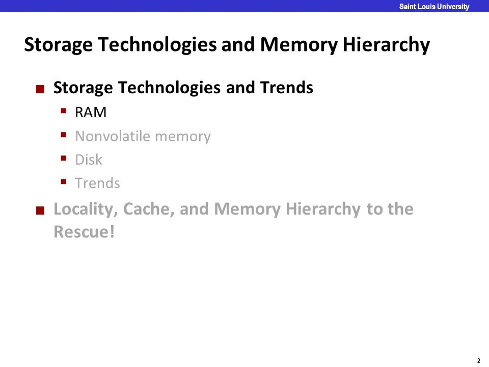 Carnegie Mellon 2 Saint Louis University Storage Technologies and Memory Hierarchy Storage Technologies and Trends  RAM  Nonvolatile memory  Disk 