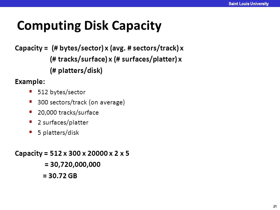 Carnegie Mellon 21 Saint Louis University Computing Disk Capacity Capacity = (# bytes/sector) x (avg. # sectors/track) x (# tracks/surface) x (# surfa