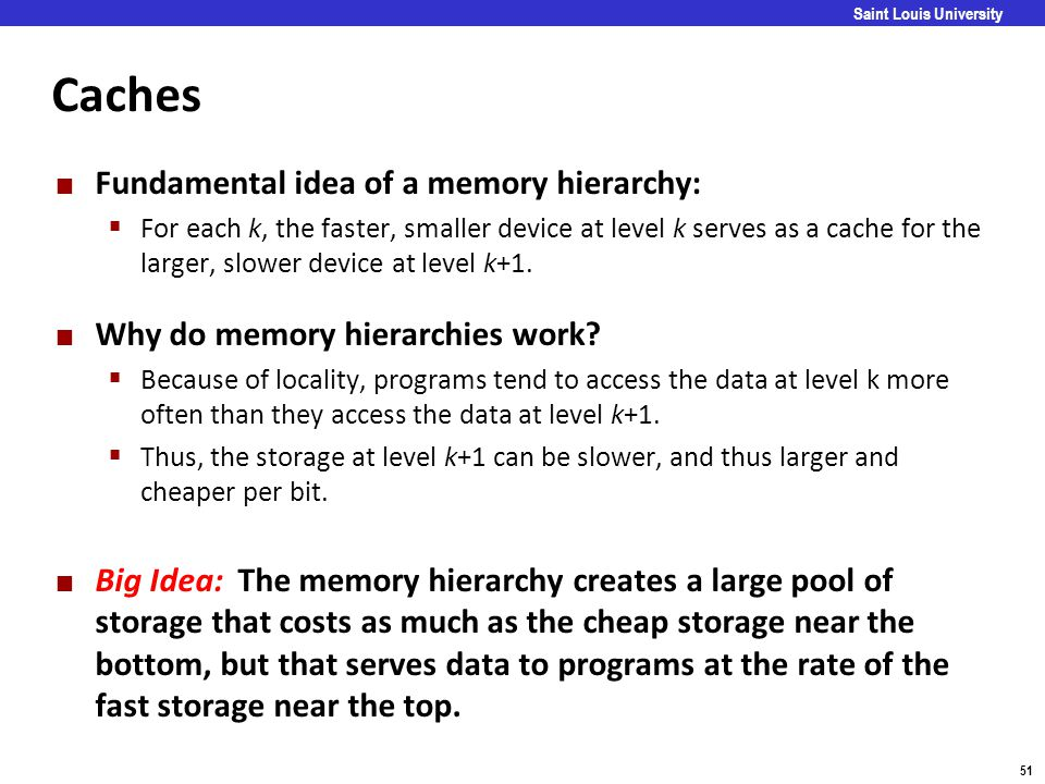 Carnegie Mellon 51 Saint Louis University Caches Fundamental idea of a memory hierarchy:  For each k, the faster, smaller device at level k serves as