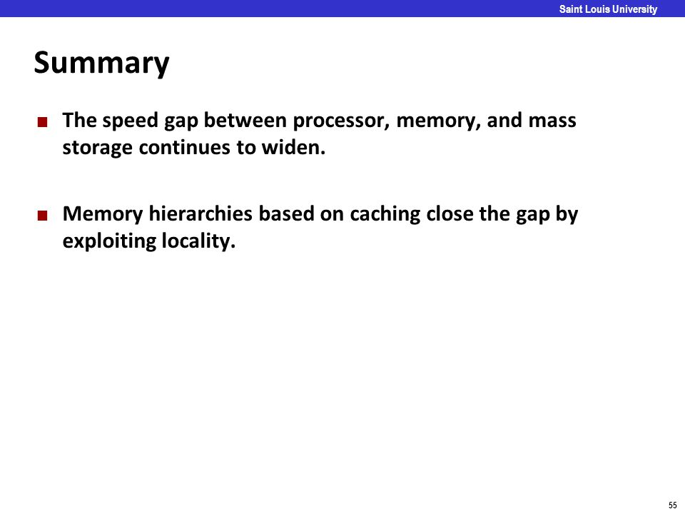 Carnegie Mellon 55 Saint Louis University Summary The speed gap between processor, memory, and mass storage continues to widen. Memory hierarchies bas